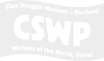 Class Struggle Workers -- Portland: Workers of the World, Unite!