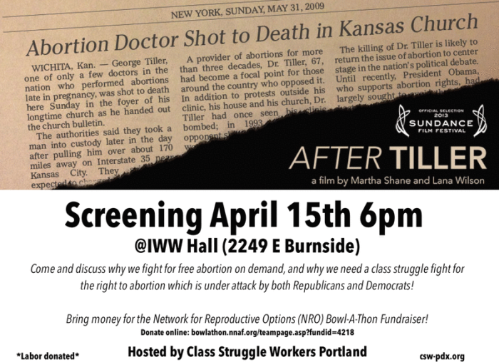 """After Tiller"" a film by Martha Shane and Lana Wilson. Screening April 15 at 6 p.m. IWW Hall, 2249 E Burnside St, Portland. Come and discuss why we fight for free abortion on demand, and why we need a class struggle fight for the right to abortion which is under attack by both Republicans and Democrats! Hosted by Class Struggle Workers - Portland."