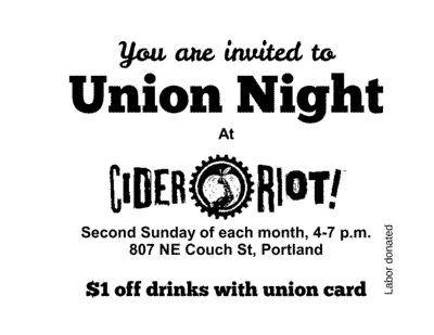 You are invited to Union Night at Cider Riot. Second Sunday of each month, 4-7 p.m., 807 NE Couch St, Portland. $1 off drinks with union card.