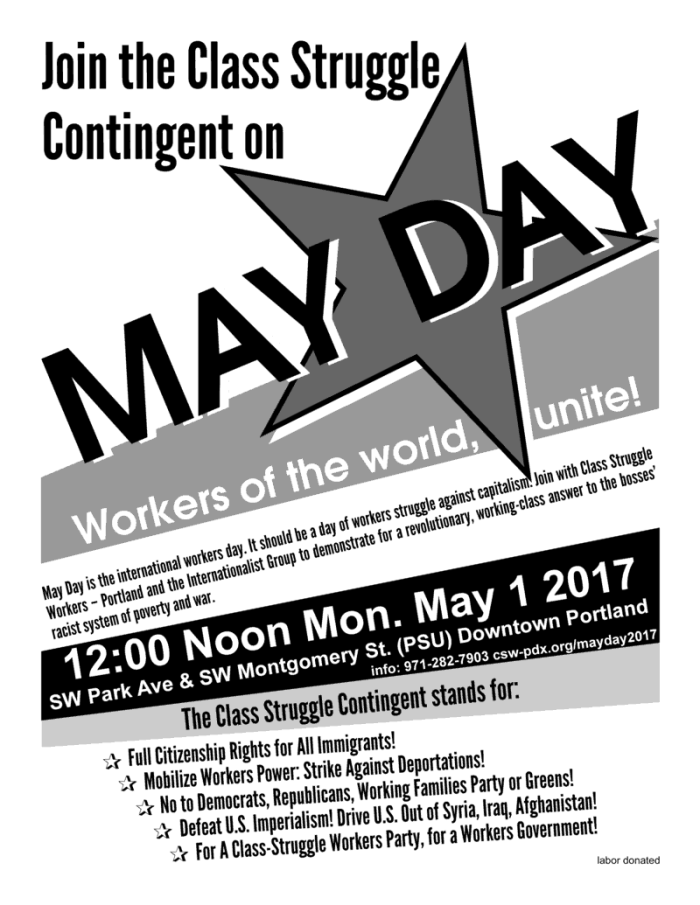 Join the Class Struggle Contingent on May Day! Workers of the World, Unite! 12:00 Noon Monday May 1 2017 SW Park Avenue & SW Montgomery St (PSU) in Downtown Portland. Info: 971-282-7903 csw-pdx.org/mayday2017 May Day is the international workers day. It should be a day of workers struggle against capitalism. Join with Class Struggle Workers – Portland and the Internationalist Group to demonstrate for a revolutionary, working-class answer to the bosses' racist system of poverty and war. The Class Struggle Contingent stands for: Full Citizenship Rights for All Immigrants! Mobilize Workers Power: Strike Against Deportations! No to Democrats, Republicans, Working Families Party or Greens! Defeat U.S. Imperialism! Drive U.S. Out of Syria, Iraq, Afghanistan! For A Class-Struggle Workers Party, for a Workers Government!