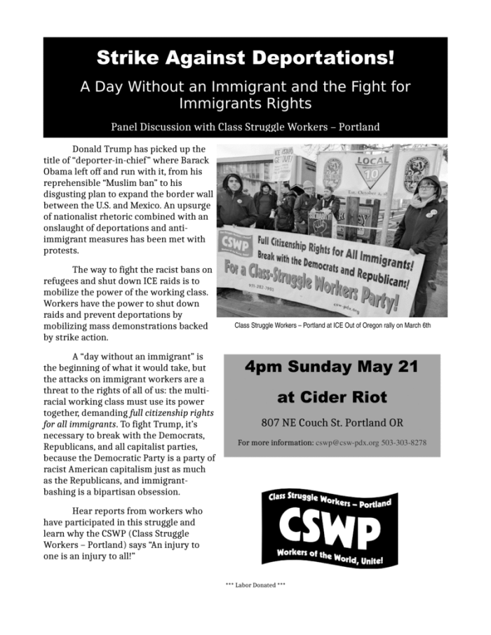 "Strike Against Deportations! A Day Without an Immigrant and the Fight for Immigrants Rights Panel Discussion with Class Struggle Workers – Portland 4pm Sunday May 21 at Cider Riot 807 NE Couch St. Portland OR For more information: cswp@csw-pdx.org 503-303-8278 Donald Trump has picked up the title of ""deporter-in-chief"" where Barack Obama left off and run with it, from his reprehensible ""Muslim ban"" to his disgusting plan to expand the border wall between the U.S. and Mexico. An upsurge of nationalist rhetoric combined with an onslaught of deportations and anti-immigrant measures has been met with protests. The way to fight the racist bans on refugees and shut down ICE raids is to mobilize the power of the working class. Workers have the power to shut down raids and prevent deportations by mobilizing mass demonstrations backed by strike action. A ""day without an immigrant"" is the beginning of what it would take, but the attacks on immigrant workers are a threat to the rights of all of us: the multi-racial working class must use its power together, demanding full citizenship rights for all immigrants. To fight Trump, it's necessary to break with the Democrats, Republicans, and all capitalist parties, because the Democratic Party is a party of racist American capitalism just as much as the Republicans, and immigrant-bashing is a bipartisan obsession. Hear reports from workers who have participated in this struggle and learn why the CSWP (Class Struggle Workers – Portland) says ""An injury to one is an injury to all!"""