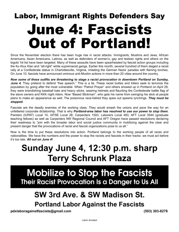 "Labor, Immigrant Rights Defenders Say June 4: Fascists Out of Portland! Since the November election there has been huge rise in racist attacks. Immigrants, Muslims and Jews, African Americans, Asian Americans, Latinos, as well as defenders of women's, gay and lesbian rights and others on the bigots' hit list have been targeted. Many of these assaults have been spearheaded by fascist action groups including the Ku Klux Klan and ""alt-right"" white supremacist gangs. Earlier this month, several hundred of them staged a racist rally at a Confederate statue in Charlottesville, Virginia, imitating the German Nazis' parades with flaming torches. On June 10, fascists have announced ominous anti-Muslim actions in more than 20 cities around the country. Now some of these outfits are threatening to stage a racist provocation in downtown Portland on Sunday, June 4. They pretend to defend ""free speech."" This is a lie. These racist bullies and killers seek to terrorize the population by going after the most vulnerable. When ""Patriot Prayer"" and others showed up in Portland on April 29, they were brandishing baseball bats and heavy sticks, wearing helmets and flaunting the Confederate battle flag of the slave owners and KKK night riders. Now ""Based Stickman"", who gets his name from swinging his stick at people plans to make an appearance as well. The poisonous race-hatred they spew out spawns lynchings. They must be stopped. Fascists are the deadly enemies of the working class. They would smash the unions and pave the way for an unfettered corporate dictatorship. That is why Portland-area labor has resolved to use our power to stop them. Painters (IUPAT) Local 10, IATSE Local 28, Carpenters 1503, Laborers Local 483, AFT Local 3544 (graduate teaching fellows) as well as Carpenters NW Regional Council and AFT Oregon have passed resolutions declaring their readiness to ""join with the broader labor and social justice community in mobilizing against the clear and present danger that the provocations of racist and fascist organizations pose to us all."" Now is the time to put these resolutions into action. Portland belongs to the working people of all races and nationalities. We have the numbers and the power to stop the racists and fascists in their tracks: we must act before it's too late. All out on June 4! Sunday June 4, 12:30 p.m. sharp Terry Schrunk Plaza SW 3rd Ave. & SW Madison St. Mobilize to Stop the Fascists Their Racist Provocation Is a Danger to Us All Portland Labor Against the Fascists pdxlaboragainstfascists@gmail.com (503) 303-8278"